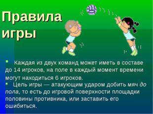 Правила игры Каждая из двух команд может иметь в составе до 14 игроков, на по