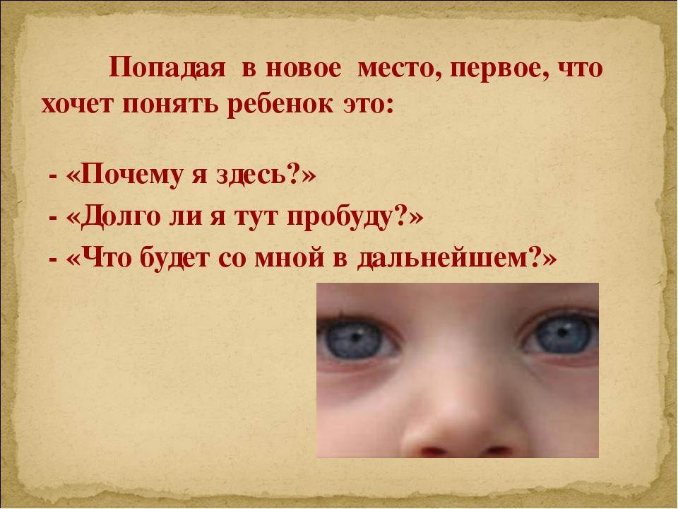 Попадая в новое место, первое, что хочет понять ребенок это: - «Почему я зде...