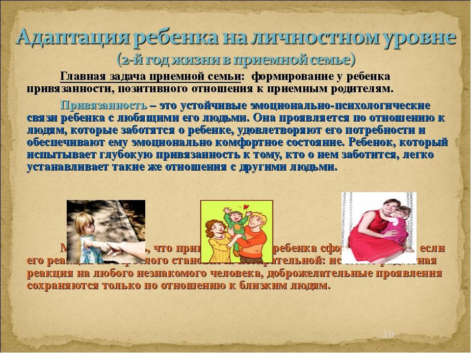 * Главная задача приемной семьи: формирование у ребенка привязанности, пози...