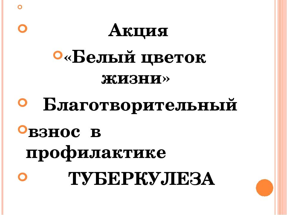 Акция «Белый цветок жизни» Благотворительный взнос в профилактике ТУБЕРКУЛ...