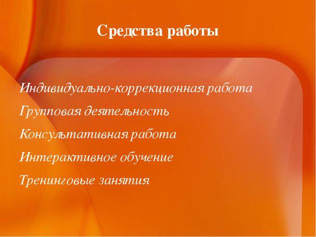 Средства работы Индивидуально-коррекционная работа Групповая деятельность Кон...