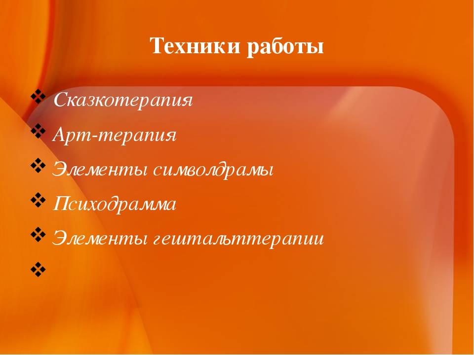 Техники работы Сказкотерапия Арт-терапия Элементы символдрамы Психодрамма Эле...