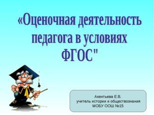 Акентьева Е.В. учитель истории и обществознания МОБУ ООШ №15