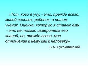 «Тот, кого я учу, - это, прежде всего, живой человек, ребенок, а потом учени