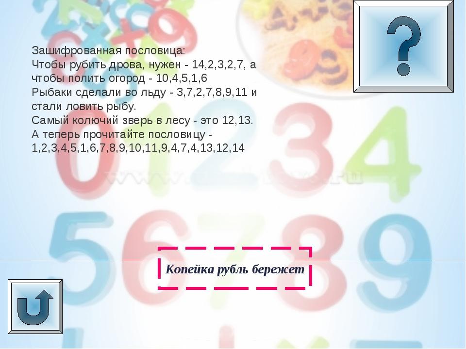 Копейка рубль бережет Зашифрованная пословица: Чтобы рубить дрова, нужен - 14...