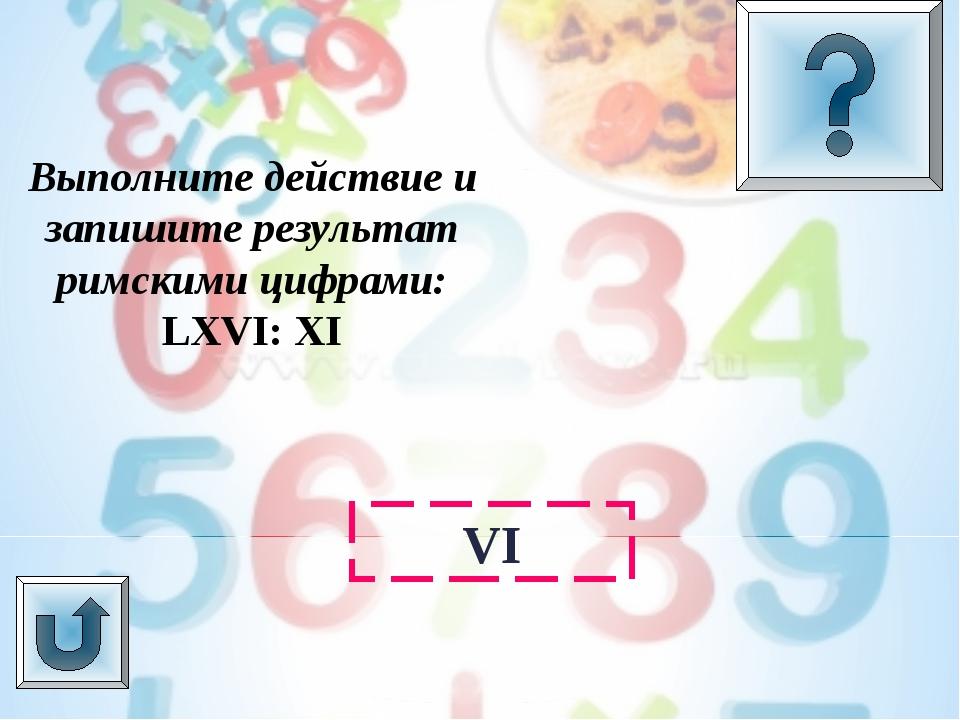 Выполните действие и запишите результат римскими цифрами: LXVI: XI VI