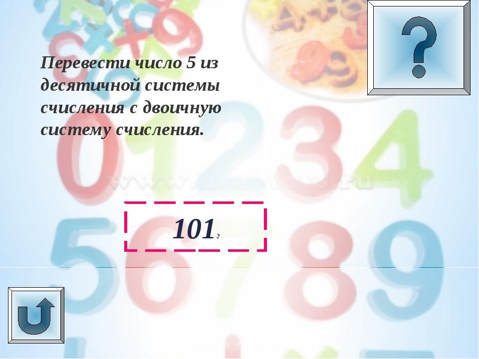 1012 Перевести число 5 из десятичной системы счисления с двоичную систему счи...
