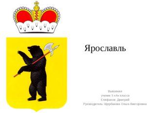 Ярославль Выполнил ученик 3 «А» класса Елифанов Дмитрий Руководитель: Щербако