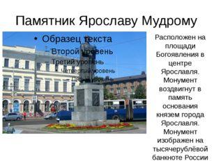 Памятник Ярославу Мудрому Расположен на площади Богоявления в центре Ярославл