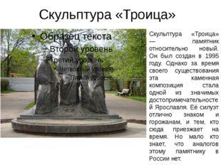Скульптура «Троица» Скульптура «Троица» — памятник относительно новый. Он бы