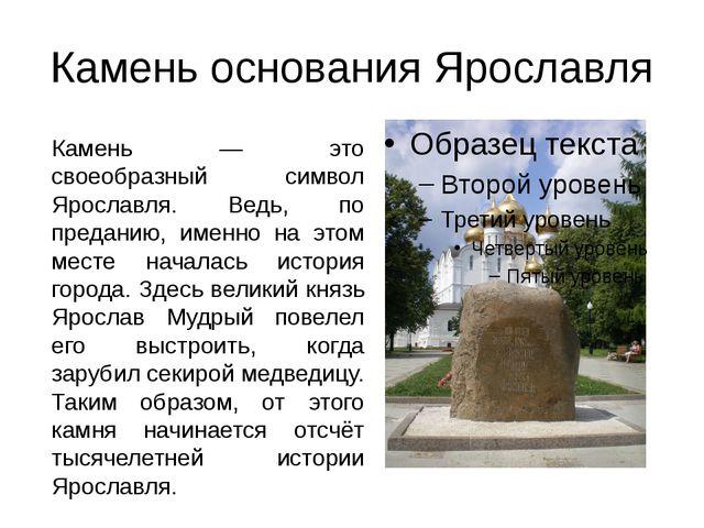 Камень основания Ярославля Камень — это своеобразный символ Ярославля. Ведь,...
