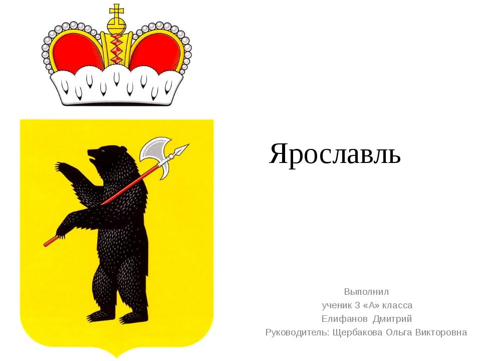 Ярославль Выполнил ученик 3 «А» класса Елифанов Дмитрий Руководитель: Щербако...