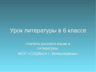 Урок литературы в 6 классе Учитель русского языка и литературы МОУ «СОШ№14 г.