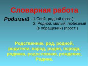 Родимый - Свой, родной (разг.). 2. Родной, милый, любезный (в обращении) (про