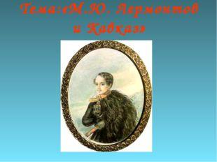 Тема:«М.Ю. Лермонтов и Кавказ»