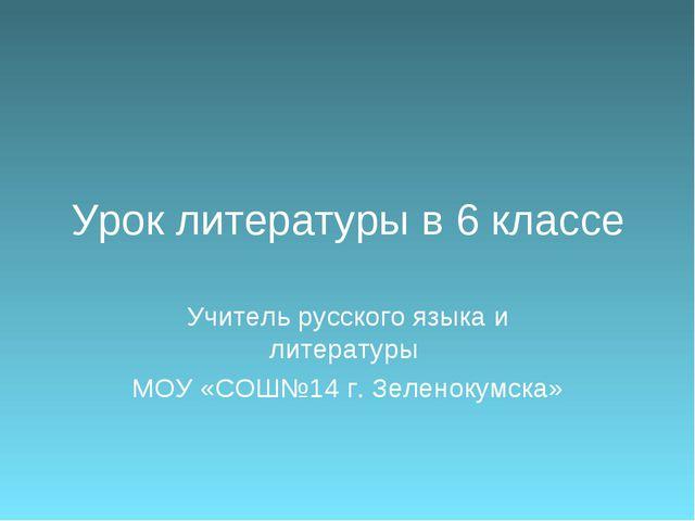 Урок литературы в 6 классе Учитель русского языка и литературы МОУ «СОШ№14 г....