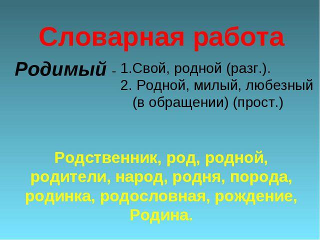 Родимый - Свой, родной (разг.). 2. Родной, милый, любезный (в обращении) (про...