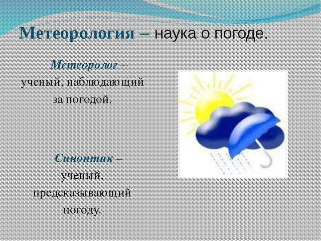 Метеорология – наука о погоде. Метеоролог – ученый, наблюдающий за погодой. С...