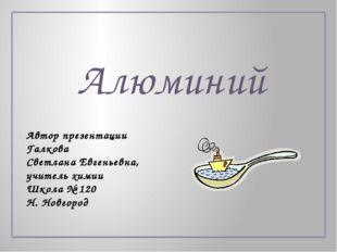 Алюминий Автор презентации Галкова Светлана Евгеньевна, учитель химии Школа №