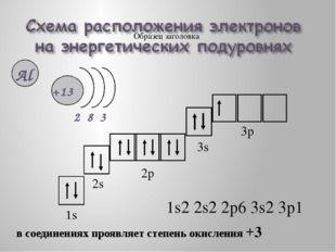 1s2 2s2 2p6 3s2 3p1 1s 2s 2p 3s 3p в соединениях проявляет степень окисления