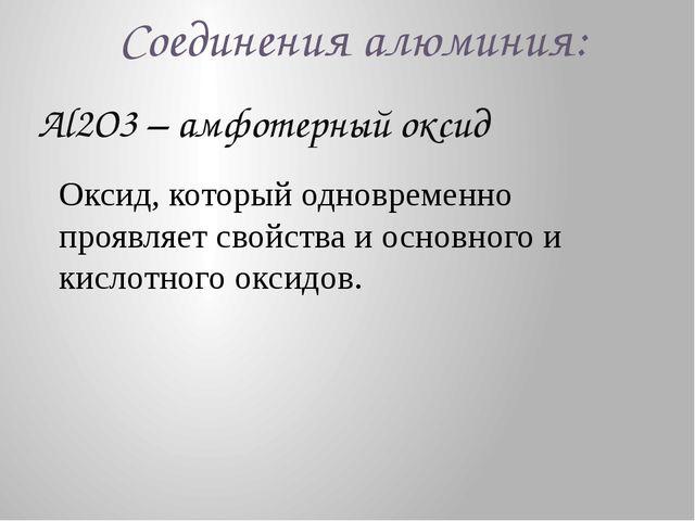 Соединения алюминия: Al2O3 – амфотерный оксид Оксид, который одновременно про...