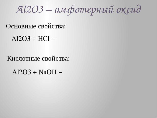 Al2O3 – амфотерный оксид Основные свойства: Al2O3 + HCl − Кислотные свойства:...