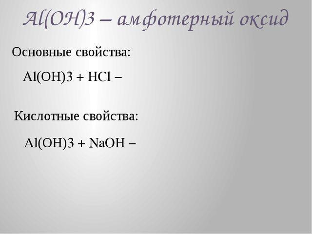 Al(ОН)3 – амфотерный оксид Основные свойства: Al(ОН)3 + HCl − Кислотные свойс...