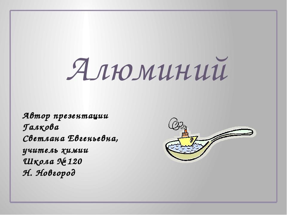 Алюминий Автор презентации Галкова Светлана Евгеньевна, учитель химии Школа №...