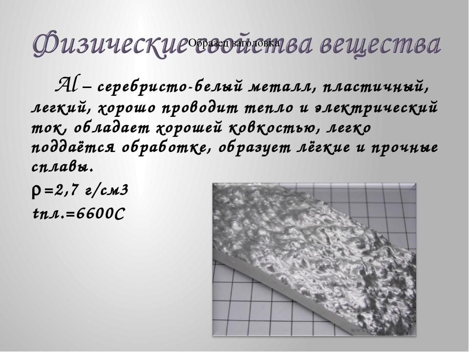 Al – серебристо-белый металл, пластичный, легкий, хорошо проводит тепло и эл...
