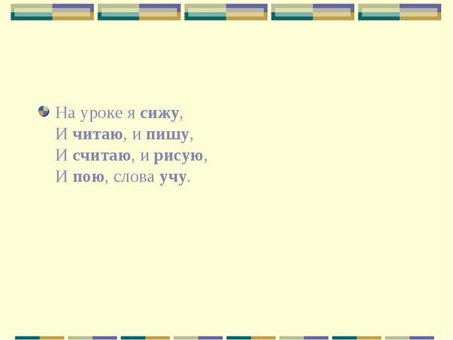 На уроке я сижу, И читаю, и пишу, И считаю, и рисую, И пою, слова учу.