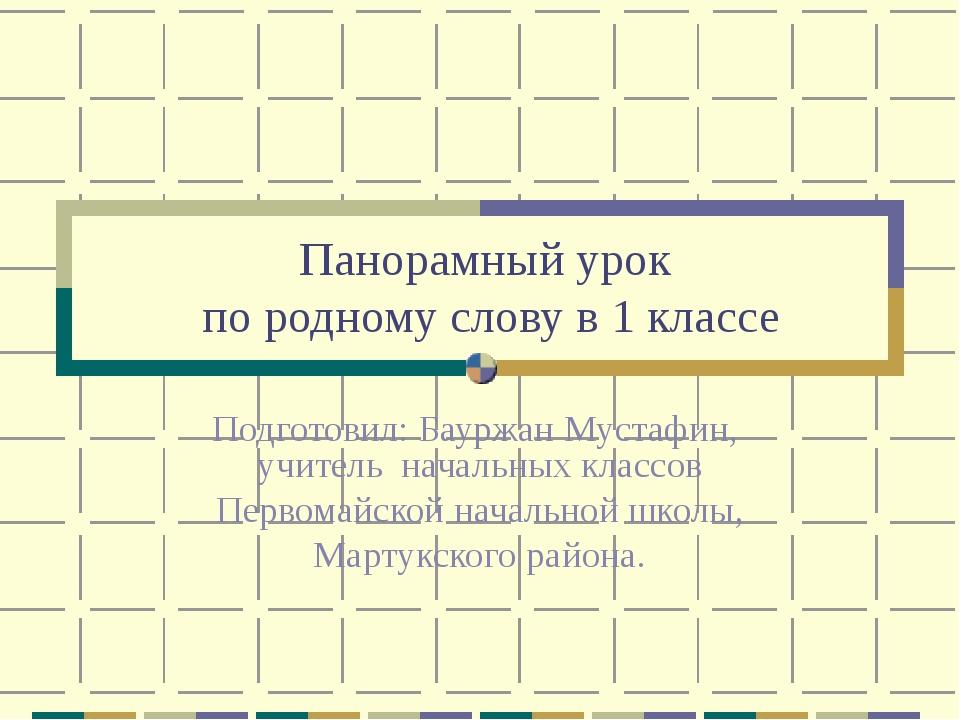 Панорамный урок по родному слову в 1 классе Подготовил: Бауржан Мустафин, учи...