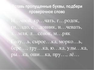 Вставь пропущенные буквы, подбери проверочное слово Н…чной, кр…чать, г…родок,