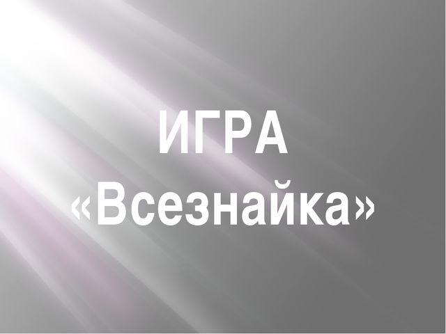 ИГРА «Всезнайка»