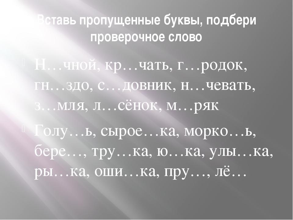 Вставь пропущенные буквы, подбери проверочное слово Н…чной, кр…чать, г…родок,...