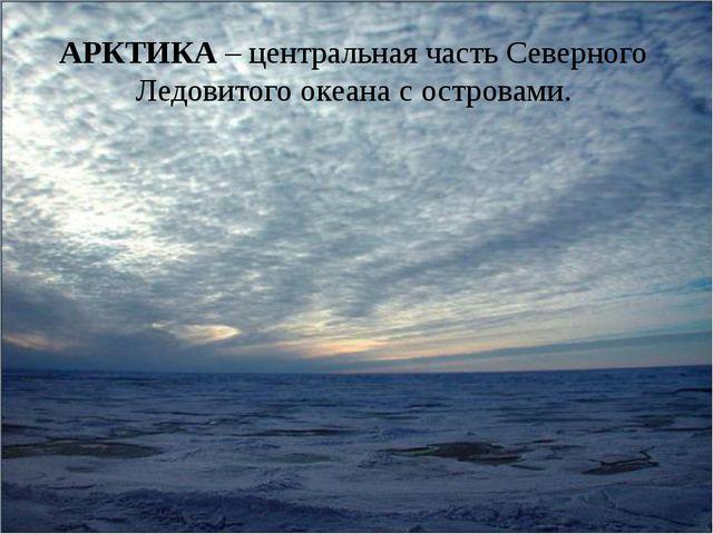 АРКТИКА – центральная часть Северного Ледовитого океана с островами.