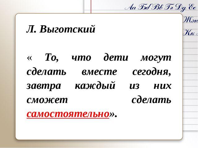 Л.Выготский « То, что дети могут сделать вместе сегодня, завтра каждый из н...