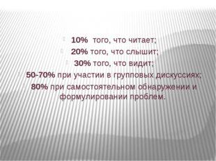 10% того, что читает; 20% того, что слышит; 30% того, что видит; 50-70% при