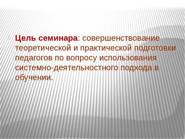 Цель семинара: совершенствование теоретической и практической подготовки пед...