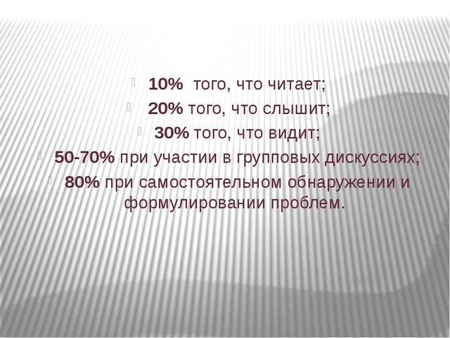 10% того, что читает; 20% того, что слышит; 30% того, что видит; 50-70% при...