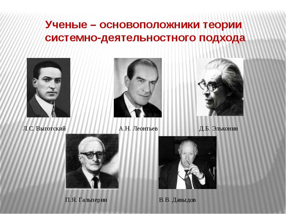 Ученые – основоположники теории системно-деятельностного подхода Л.С. Выготск...
