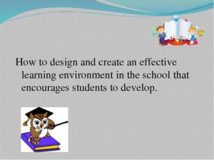 How to design and create an effective learning environment in the school tha