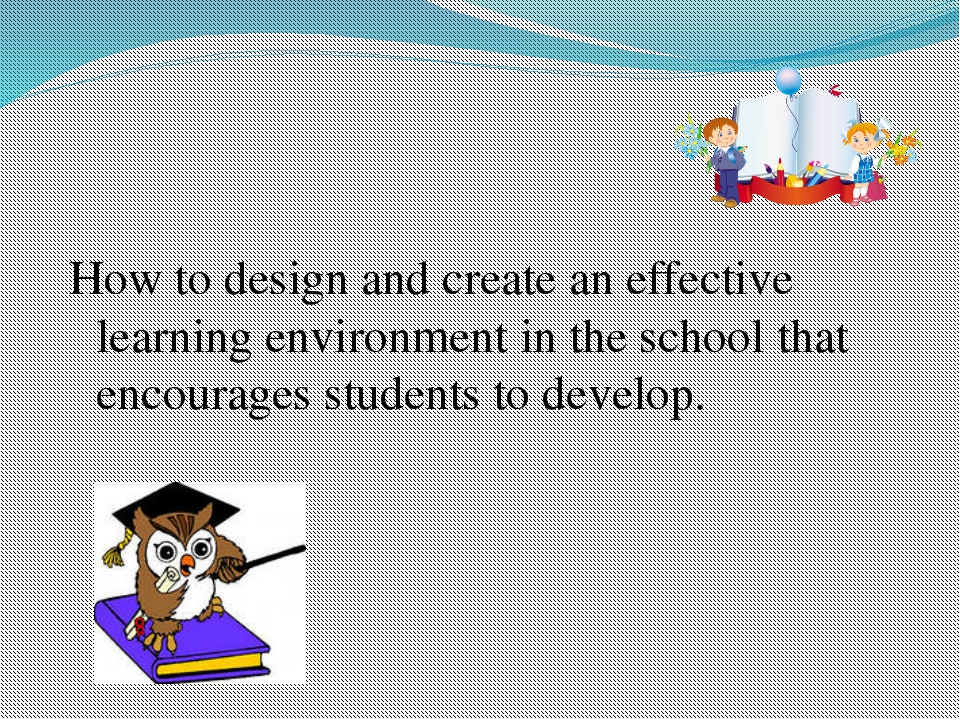 How to design and create an effective learning environment in the school tha...