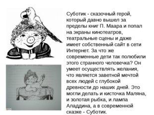 Суботик - сказочный герой, который давно вышел за пределы книг П. Маара и поп
