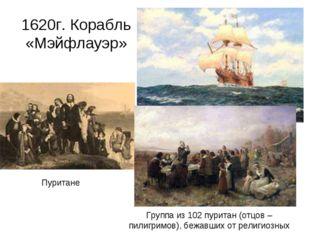 1620г. Корабль «Мэйфлауэр» Пуритане Группа из 102 пуритан (отцов – пилигримов