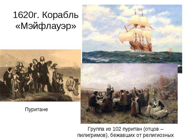 1620г. Корабль «Мэйфлауэр» Пуритане Группа из 102 пуритан (отцов – пилигримов...