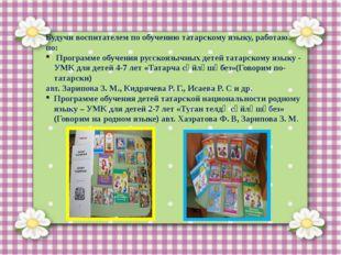 Будучи воспитателем по обучению татарскому языку, работаю по: Программе обуч