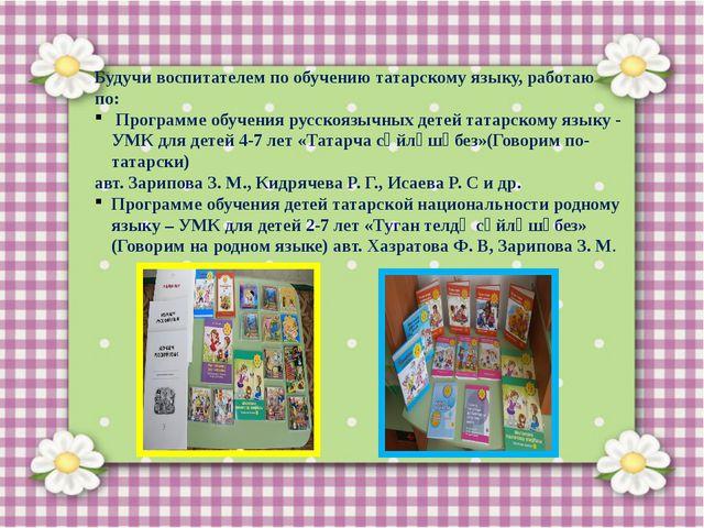 Будучи воспитателем по обучению татарскому языку, работаю по: Программе обуч...