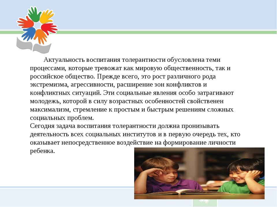 Актуальность воспитания толерантности обусловлена теми процессами, которые т...