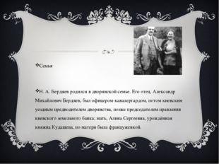 Семья Н. А. Бердяев родился в дворянской семье. Его отец, Александр Михайлов