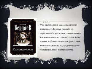 Во время ссылки за революционную деятельность Бердяев перешёл от марксизма (